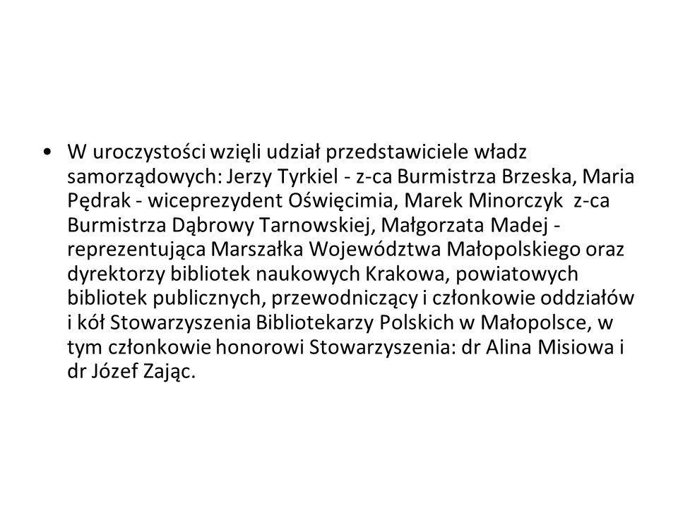 W uroczystości wzięli udział przedstawiciele władz samorządowych: Jerzy Tyrkiel - z-ca Burmistrza Brzeska, Maria Pędrak - wiceprezydent Oświęcimia, Marek Minorczyk z-ca Burmistrza Dąbrowy Tarnowskiej, Małgorzata Madej - reprezentująca Marszałka Województwa Małopolskiego oraz dyrektorzy bibliotek naukowych Krakowa, powiatowych bibliotek publicznych, przewodniczący i członkowie oddziałów i kół Stowarzyszenia Bibliotekarzy Polskich w Małopolsce, w tym członkowie honorowi Stowarzyszenia: dr Alina Misiowa i dr Józef Zając.