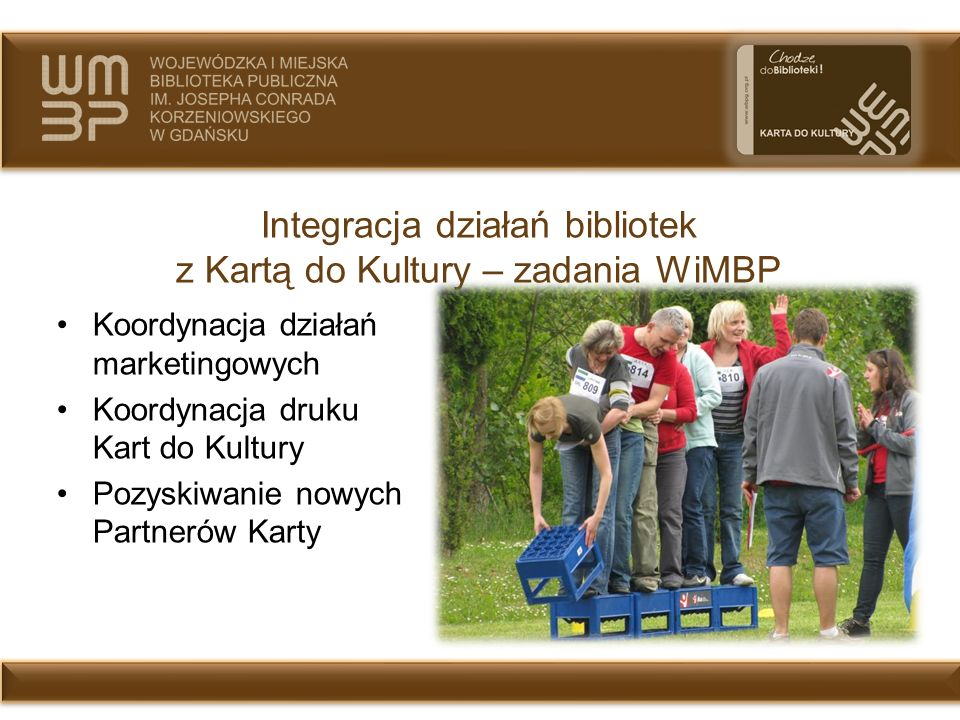 Integracja działań bibliotek z Kartą do Kultury – zadania WiMBP Koordynacja działań marketingowych Koordynacja druku Kart do Kultury Pozyskiwanie nowy