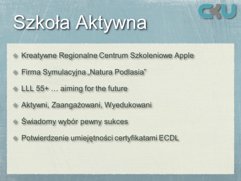 Szkoła Aktywna Szkoła Aktywna Kreatywne Regionalne Centrum Szkoleniowe Apple Firma Symulacyjna Natura Podlasia LLL 55+ … aiming for the future Aktywni, Zaangażowani, Wyedukowani Świadomy wybór pewny sukces Potwierdzenie umiejętności certyfikatami ECDL Kreatywne Regionalne Centrum Szkoleniowe Apple Firma Symulacyjna Natura Podlasia LLL 55+ … aiming for the future Aktywni, Zaangażowani, Wyedukowani Świadomy wybór pewny sukces Potwierdzenie umiejętności certyfikatami ECDL