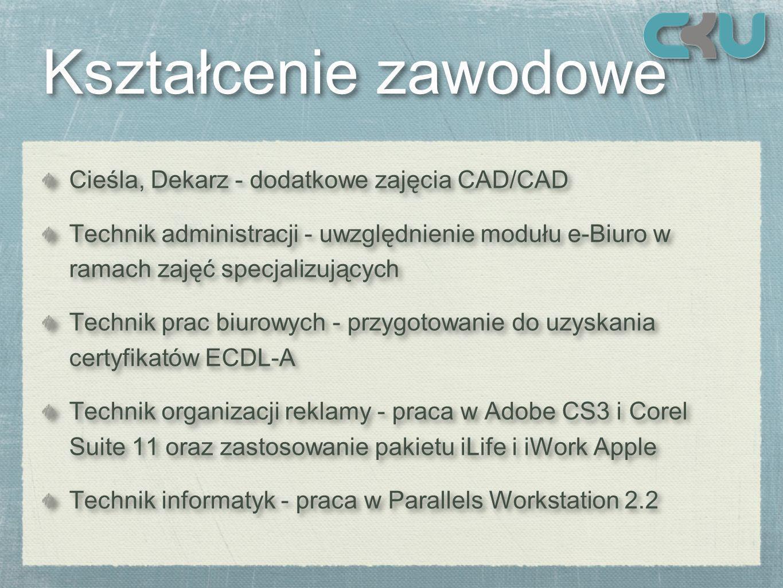 Kształcenie zawodowe Kształcenie zawodowe Cieśla, Dekarz - dodatkowe zajęcia CAD/CAD Technik administracji - uwzględnienie modułu e-Biuro w ramach zajęć specjalizujących Technik prac biurowych - przygotowanie do uzyskania certyfikatów ECDL-A Technik organizacji reklamy - praca w Adobe CS3 i Corel Suite 11 oraz zastosowanie pakietu iLife i iWork Apple Technik informatyk - praca w Parallels Workstation 2.2 Cieśla, Dekarz - dodatkowe zajęcia CAD/CAD Technik administracji - uwzględnienie modułu e-Biuro w ramach zajęć specjalizujących Technik prac biurowych - przygotowanie do uzyskania certyfikatów ECDL-A Technik organizacji reklamy - praca w Adobe CS3 i Corel Suite 11 oraz zastosowanie pakietu iLife i iWork Apple Technik informatyk - praca w Parallels Workstation 2.2