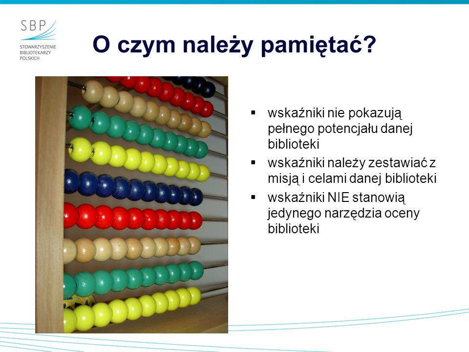 O czym należy pamiętać? wskaźniki nie pokazują pełnego potencjału danej biblioteki wskaźniki należy zestawiać z misją i celami danej biblioteki wskaźn