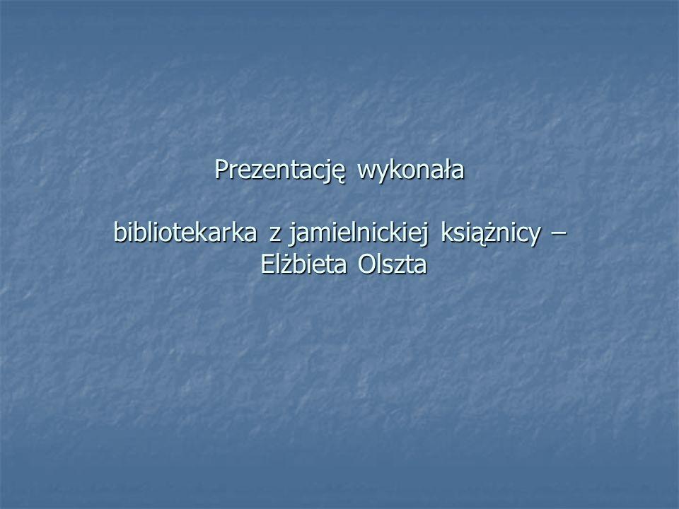 Prezentację wykonała bibliotekarka z jamielnickiej książnicy – Elżbieta Olszta Prezentację wykonała bibliotekarka z jamielnickiej książnicy – Elżbieta Olszta