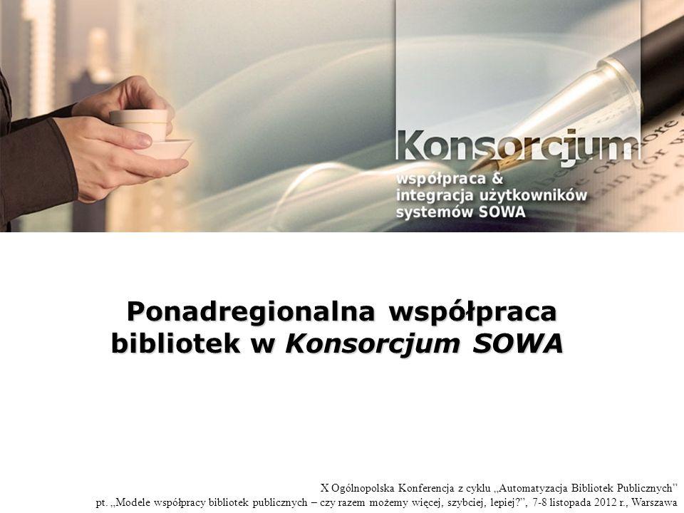 Ponadregionalna współpraca bibliotek w Konsorcjum SOWA Ponadregionalna współpraca bibliotek w Konsorcjum SOWA X Ogólnopolska Konferencja z cyklu Automatyzacja Bibliotek Publicznych pt.