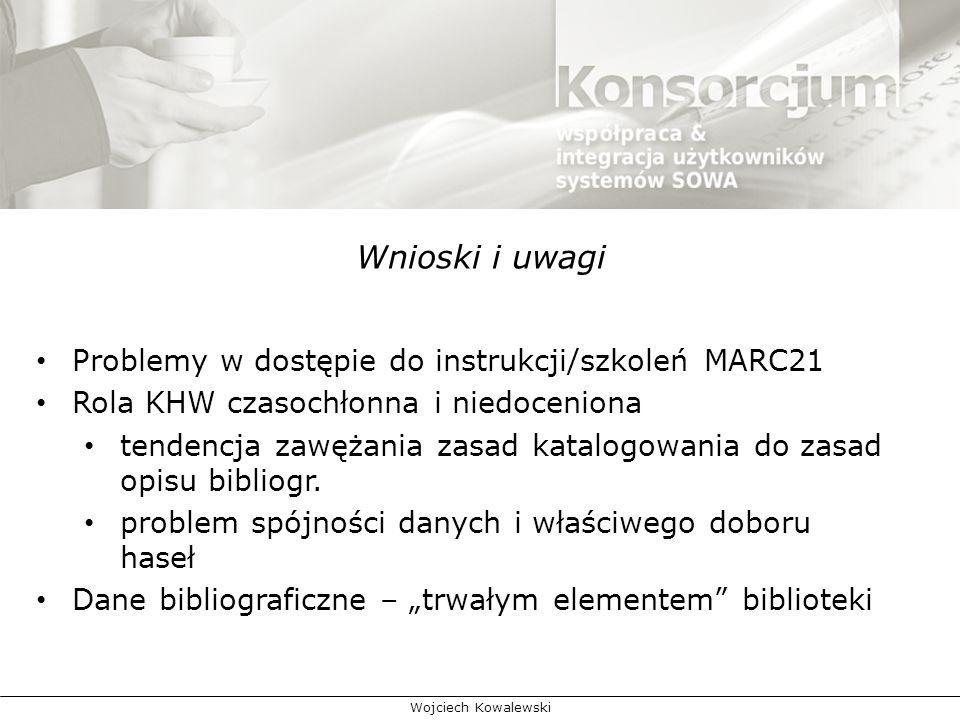 Wnioski i uwagi Problemy w dostępie do instrukcji/szkoleń MARC21 Rola KHW czasochłonna i niedoceniona tendencja zawężania zasad katalogowania do zasad opisu bibliogr.