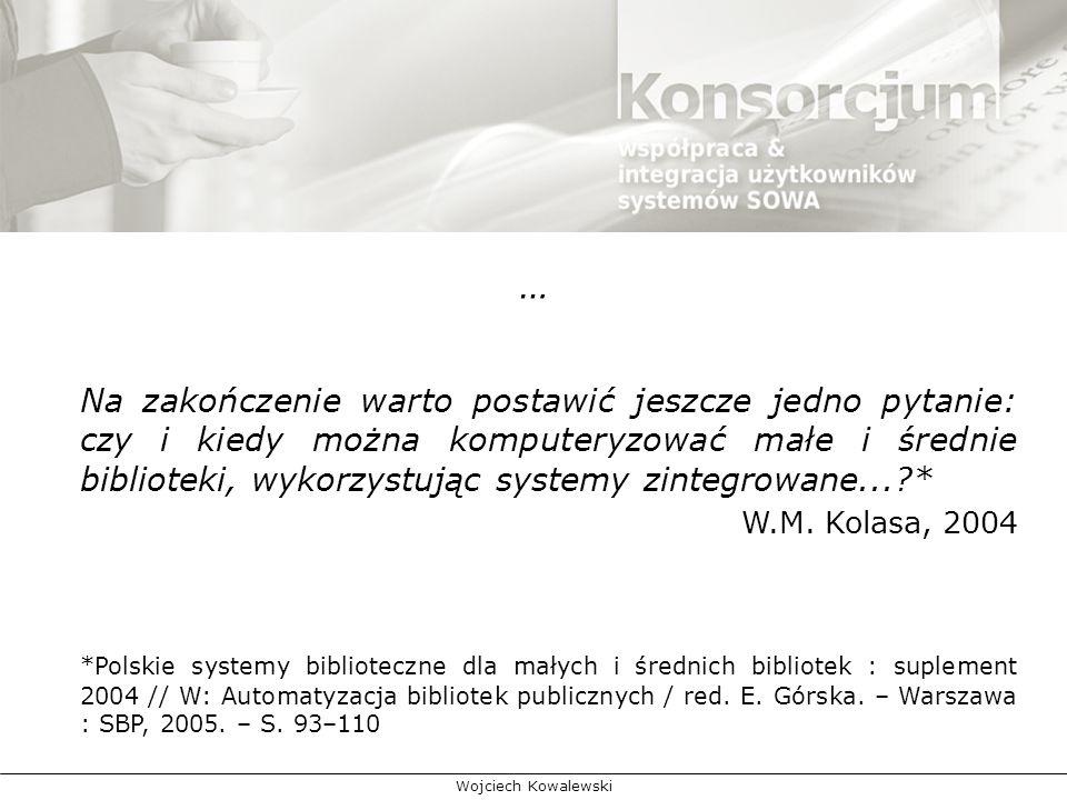 Wojciech Kowalewski … Na zakończenie warto postawić jeszcze jedno pytanie: czy i kiedy można komputeryzować małe i średnie biblioteki, wykorzystując systemy zintegrowane...?* W.M.