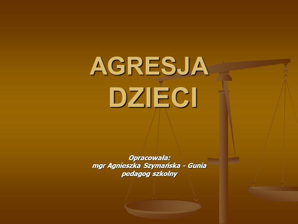 AGRESJA DZIECI Opracowała: mgr Agnieszka Szymańska - Gunia pedagog szkolny