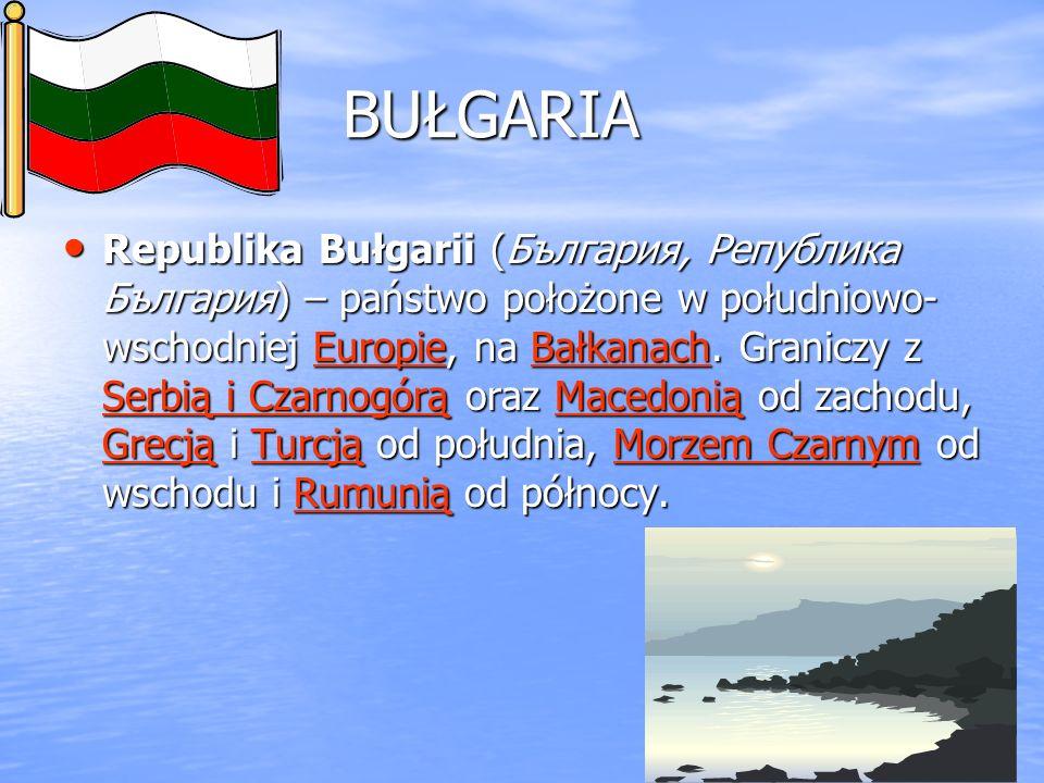 BUŁGARIA Republika Bułgarii (България, Република България) – państwo położone w południowo- wschodniej Europie, na Bałkanach. Graniczy z Serbią i Czar