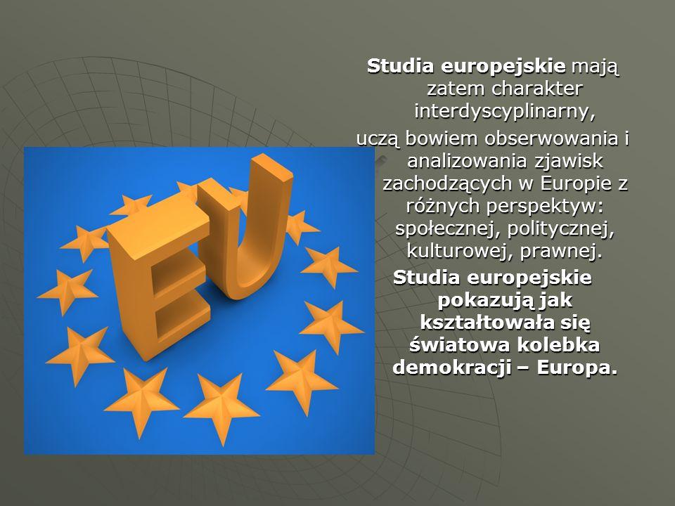 Studia europejskie mają zatem charakter interdyscyplinarny, uczą bowiem obserwowania i analizowania zjawisk zachodzących w Europie z różnych perspektyw: społecznej, politycznej, kulturowej, prawnej.
