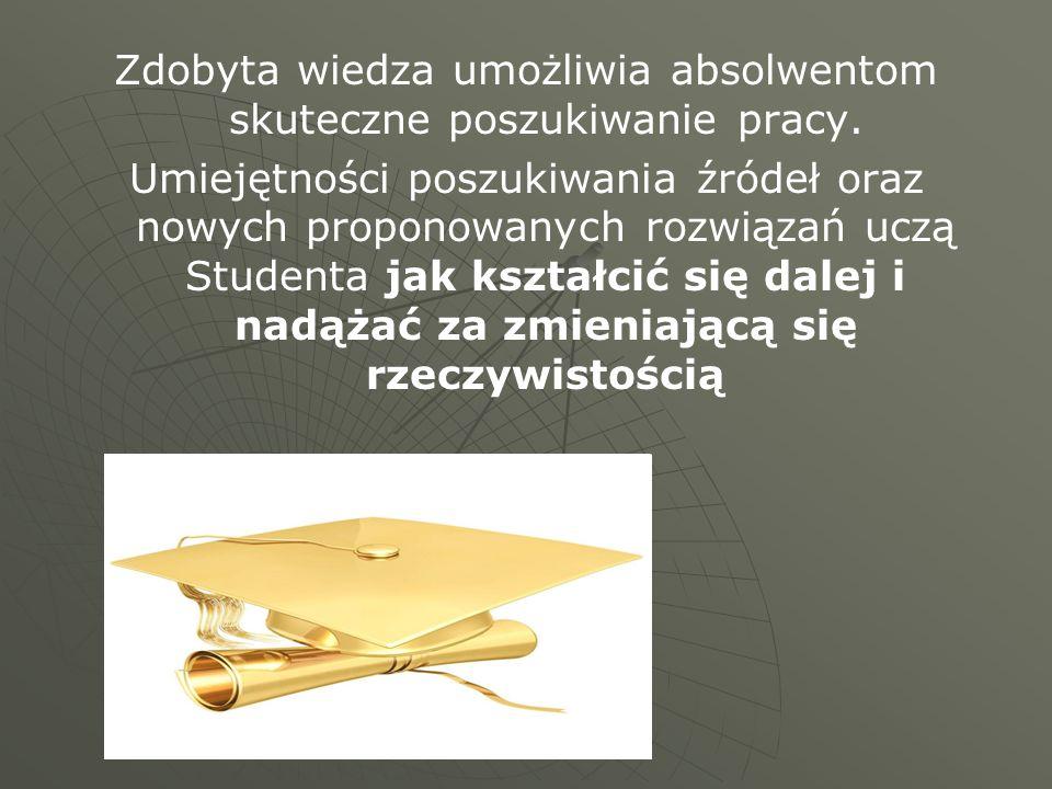 Zdobyta wiedza umożliwia absolwentom skuteczne poszukiwanie pracy. Umiejętności poszukiwania źródeł oraz nowych proponowanych rozwiązań uczą Studenta