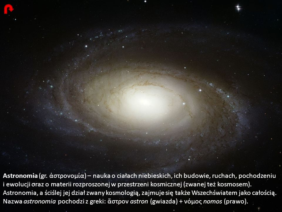 Astronomia (gr. στρονομία) – nauka o ciałach niebieskich, ich budowie, ruchach, pochodzeniu i ewolucji oraz o materii rozproszonej w przestrzeni kosmi