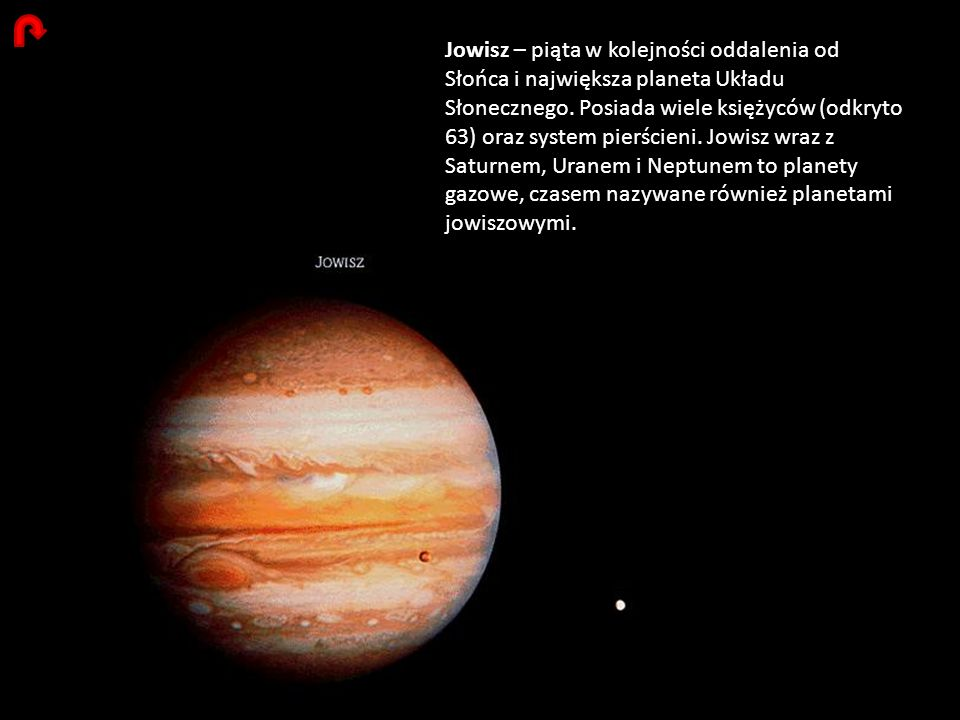 Jowisz – piąta w kolejności oddalenia od Słońca i największa planeta Układu Słonecznego. Posiada wiele księżyców (odkryto 63) oraz system pierścieni.