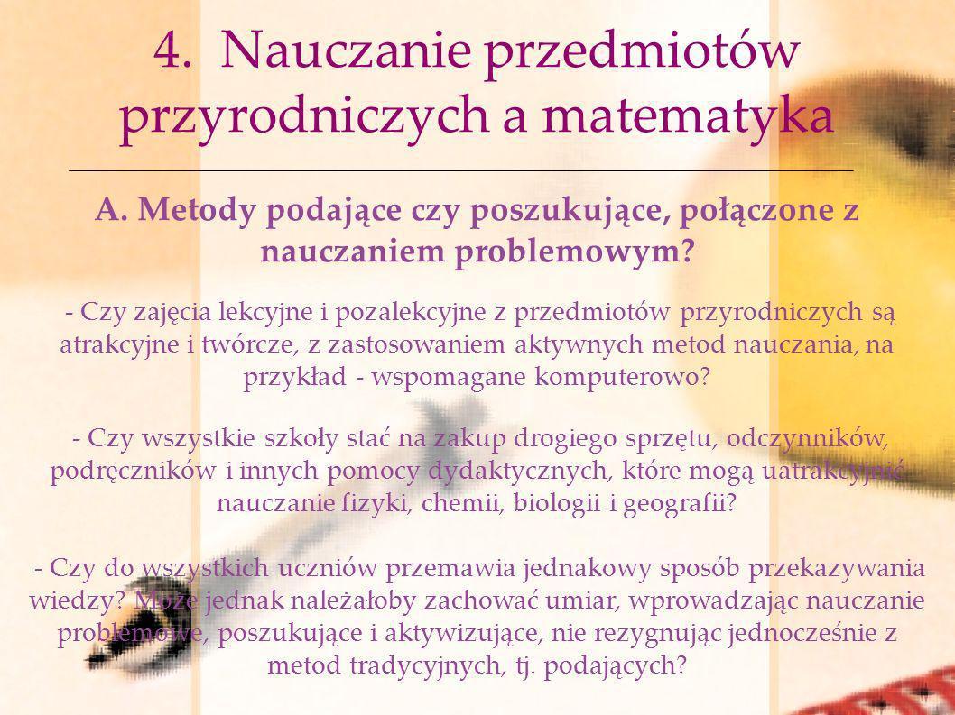4. Nauczanie przedmiotów przyrodniczych a matematyka A. Metody podające czy poszukujące, połączone z nauczaniem problemowym? - Czy zajęcia lekcyjne i