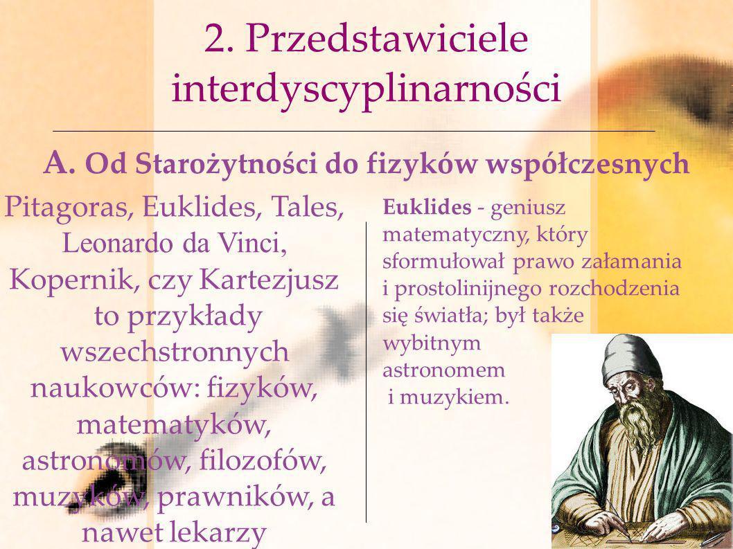 2. Przedstawiciele interdyscyplinarności A. Od Starożytności do fizyków współczesnych Pitagoras, Euklides, Tales, Leonardo da Vinci, Kopernik, czy Kar