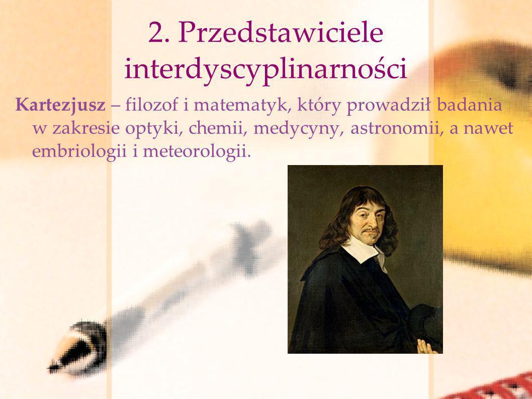 2. Przedstawiciele interdyscyplinarności Kartezjusz – filozof i matematyk, który prowadził badania w zakresie optyki, chemii, medycyny, astronomii, a