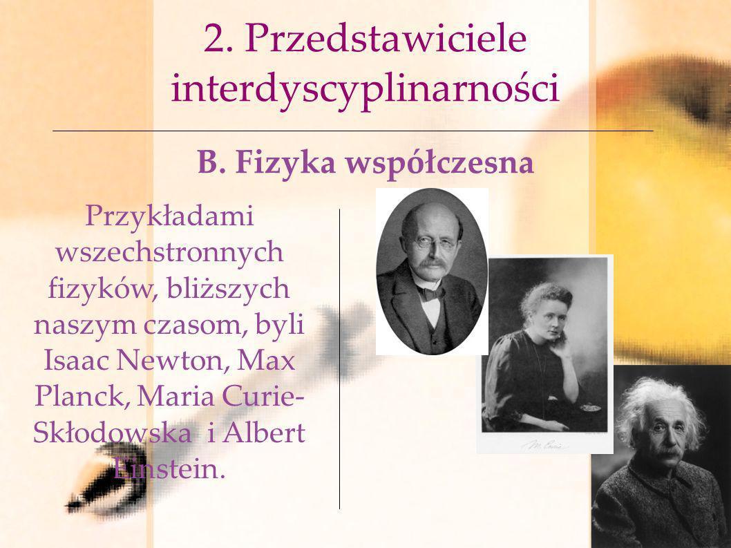 2. Przedstawiciele interdyscyplinarności B. Fizyka współczesna Przykładami wszechstronnych fizyków, bliższych naszym czasom, byli Isaac Newton, Max Pl