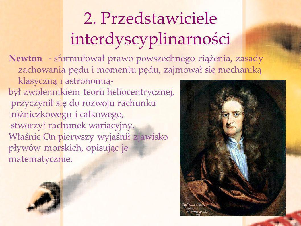 2. Przedstawiciele interdyscyplinarności Newton - sformułował prawo powszechnego ciążenia, zasady zachowania pędu i momentu pędu, zajmował się mechani
