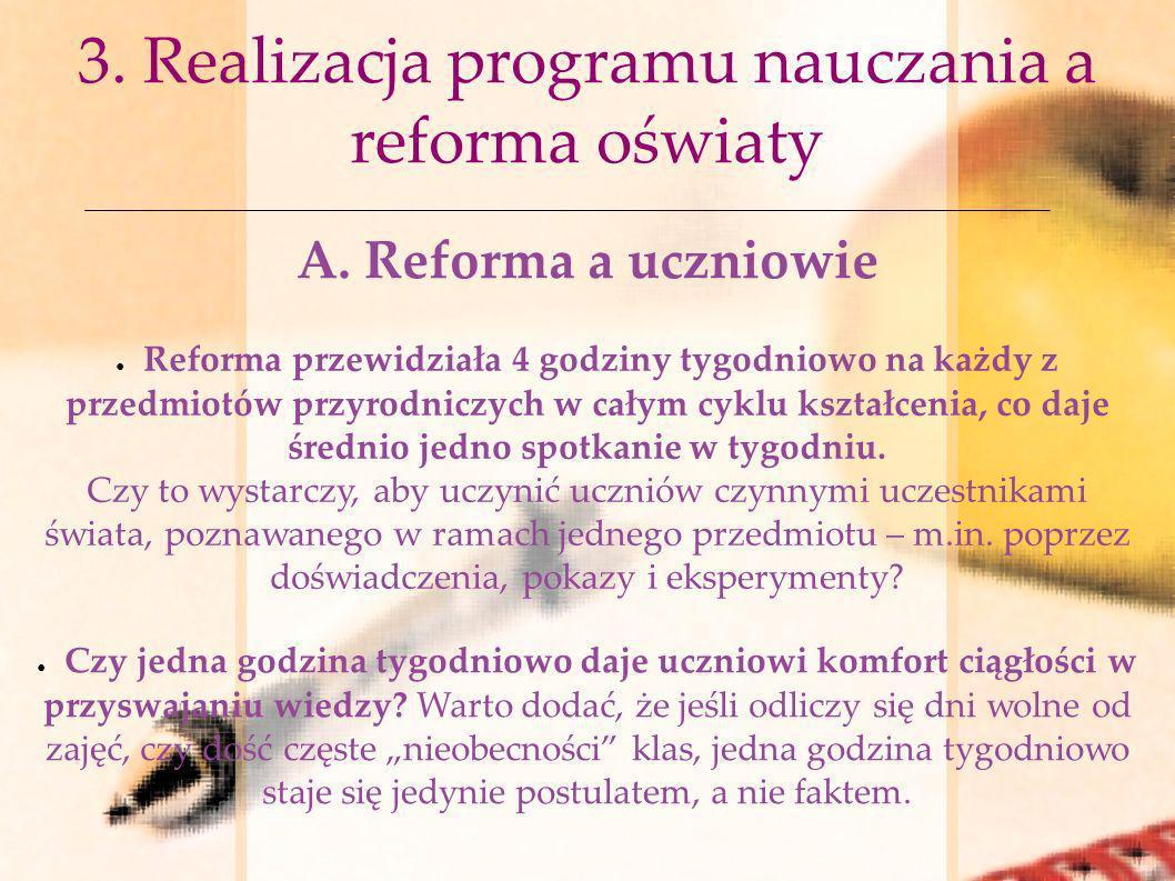 3. Realizacja programu nauczania a reforma oświaty A. Reforma a uczniowie Reforma przewidziała 4 godziny tygodniowo na każdy z przedmiotów przyrodnicz