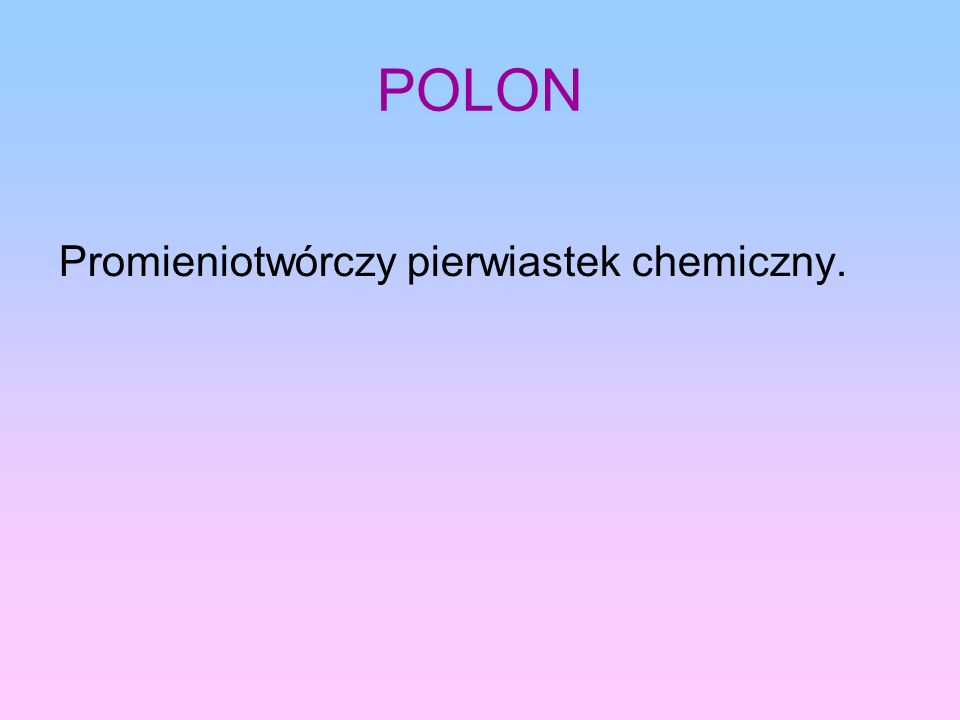 POLON Promieniotwórczy pierwiastek chemiczny.