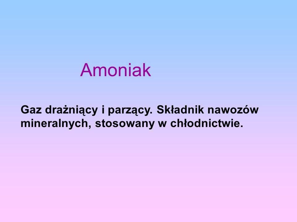 Amoniak Gaz drażniący i parzący. Składnik nawozów mineralnych, stosowany w chłodnictwie.