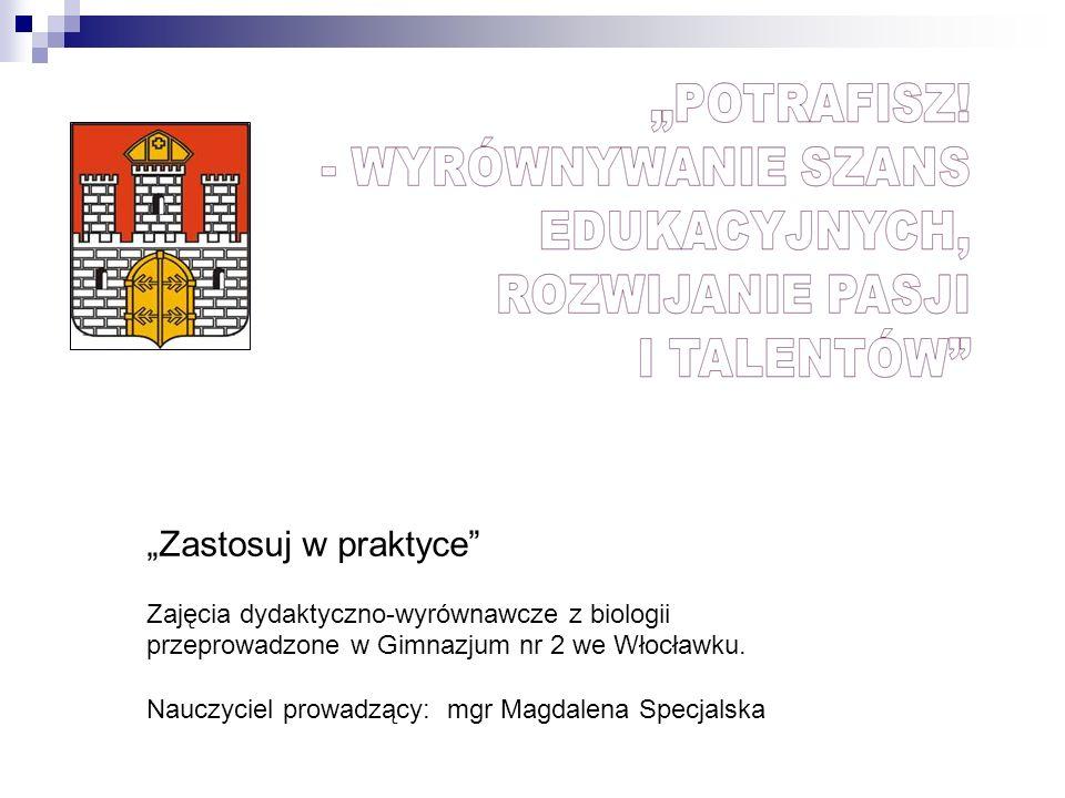 Zastosuj w praktyce Zajęcia dydaktyczno-wyrównawcze z biologii przeprowadzone w Gimnazjum nr 2 we Włocławku. Nauczyciel prowadzący: mgr Magdalena Spec