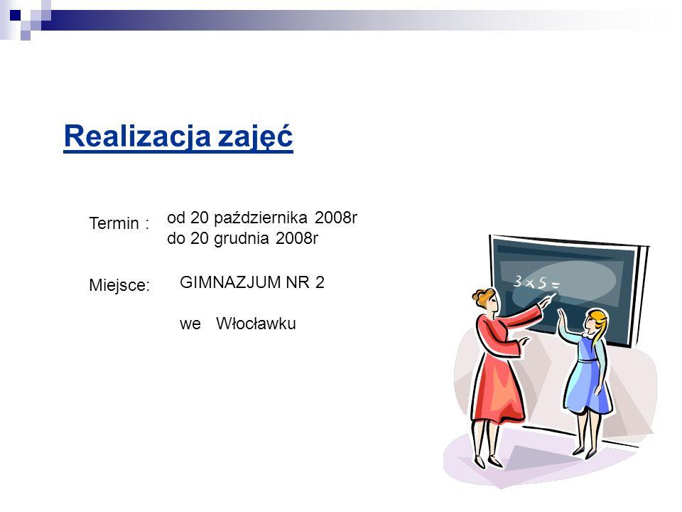 Realizacja zajęć Termin : Miejsce: GIMNAZJUM NR 2 we Włocławku od 20 października 2008r do 20 grudnia 2008r