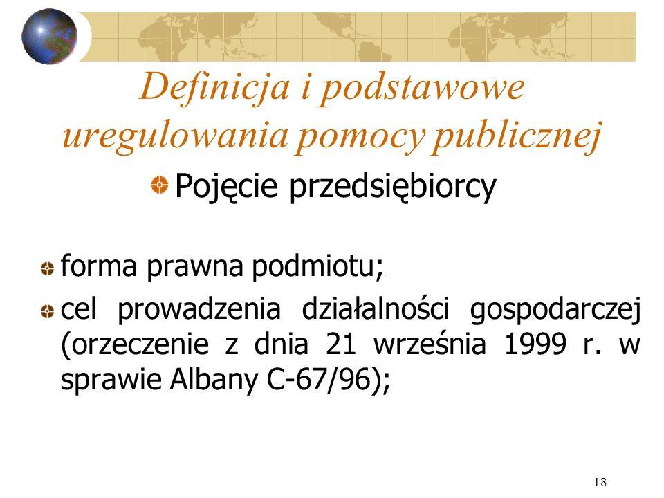 18 Definicja i podstawowe uregulowania pomocy publicznej Pojęcie przedsiębiorcy forma prawna podmiotu; cel prowadzenia działalności gospodarczej (orzeczenie z dnia 21 września 1999 r.