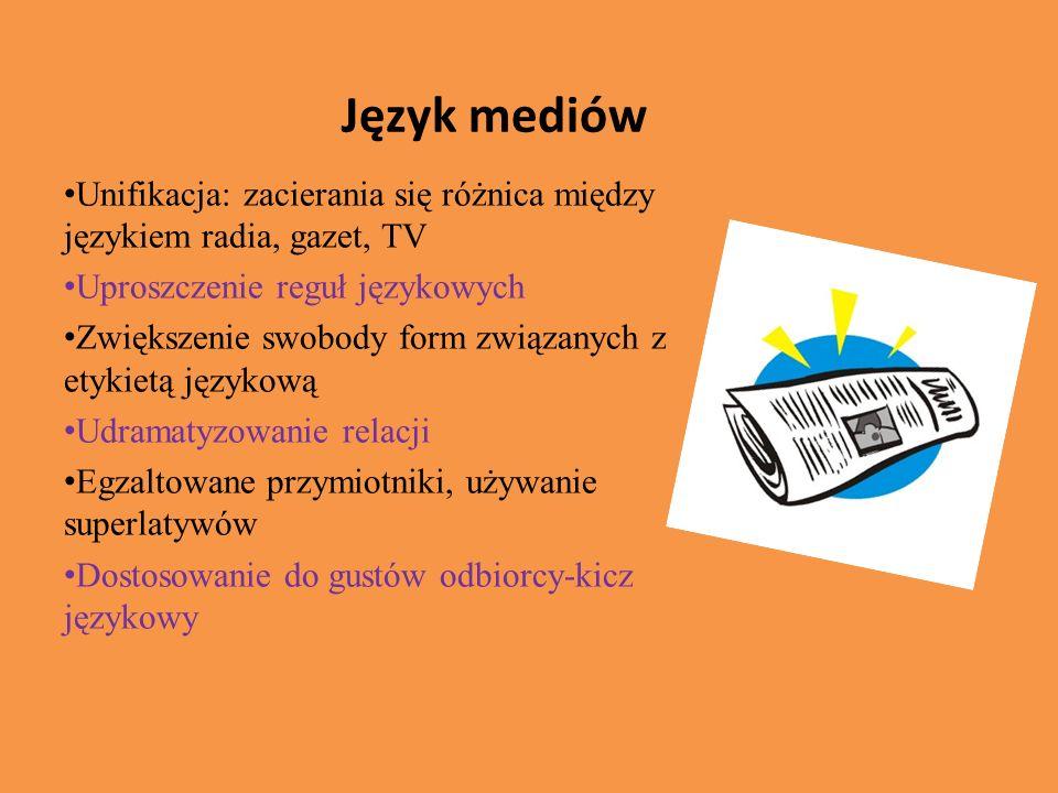 Język mediów Unifikacja: zacierania się różnica między językiem radia, gazet, TV Uproszczenie reguł językowych Zwiększenie swobody form związanych z etykietą językową Udramatyzowanie relacji Egzaltowane przymiotniki, używanie superlatywów Dostosowanie do gustów odbiorcy-kicz językowy