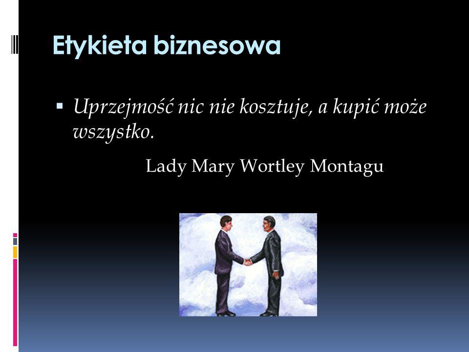 Etykieta biznesowa Uprzejmość nic nie kosztuje, a kupić może wszystko. Lady Mary Wortley Montagu