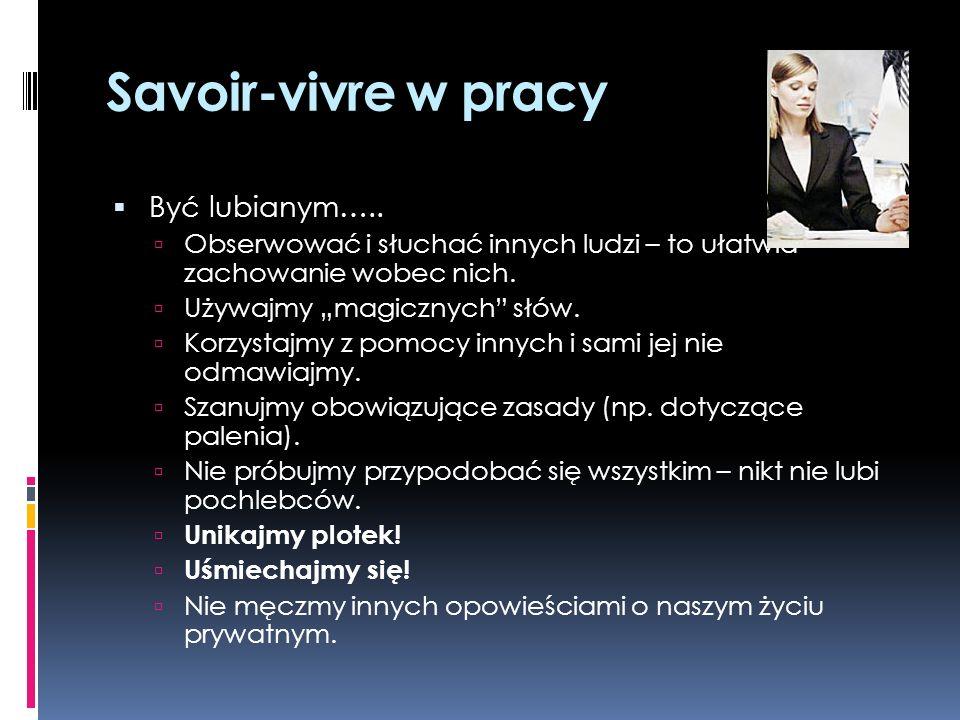 Savoir-vivre w pracy Być docenianym….. Wywiązywanie się ze swoich obowiązków w terminie. Podnoszenie swoich kompetencji. Nie przekraczanie swoich komp