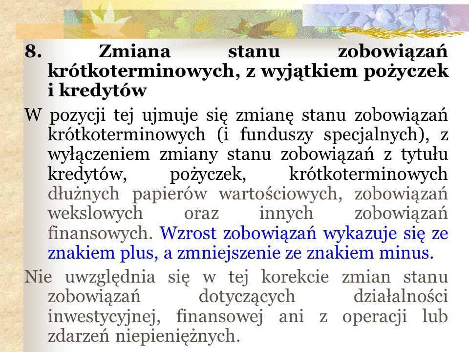 8. Zmiana stanu zobowiązań krótkoterminowych, z wyjątkiem pożyczek i kredytów W pozycji tej ujmuje się zmianę stanu zobowiązań krótkoterminowych (i fu