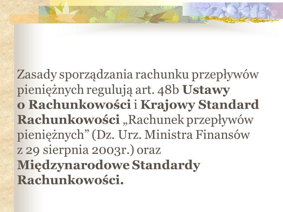 Zasady sporządzania rachunku przepływów pieniężnych regulują art. 48b Ustawy o Rachunkowości i Krajowy Standard Rachunkowości Rachunek przepływów pien