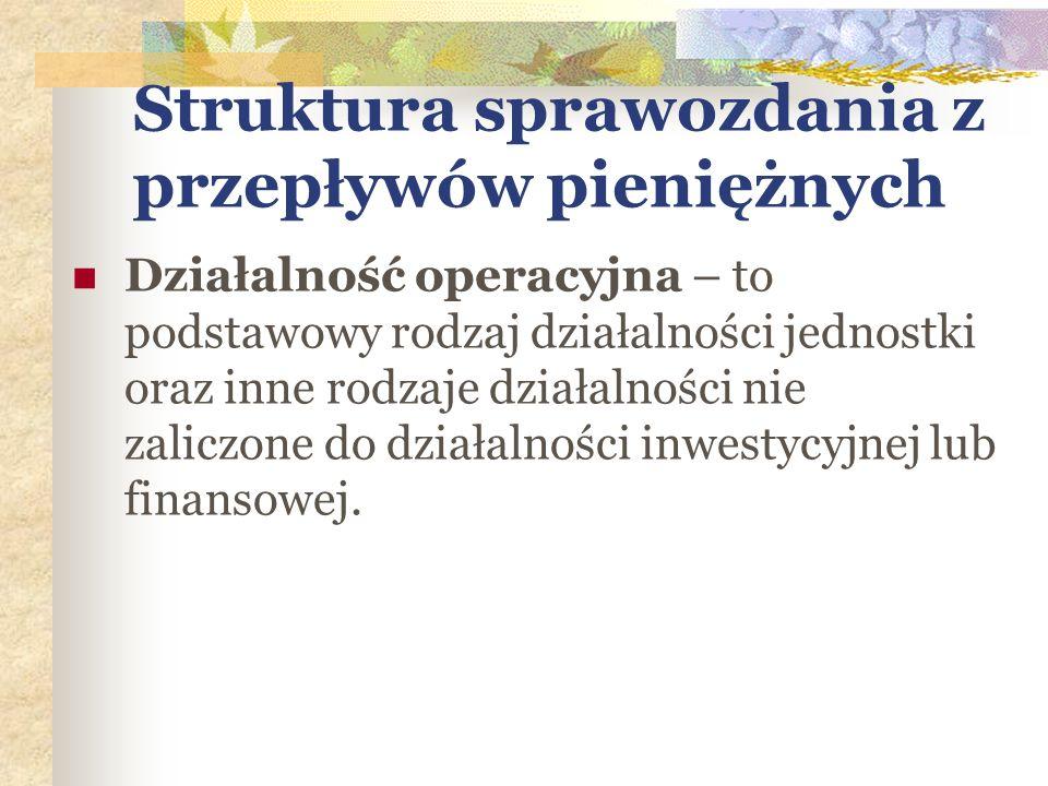 Struktura sprawozdania z przepływów pieniężnych Działalność operacyjna – to podstawowy rodzaj działalności jednostki oraz inne rodzaje działalności ni