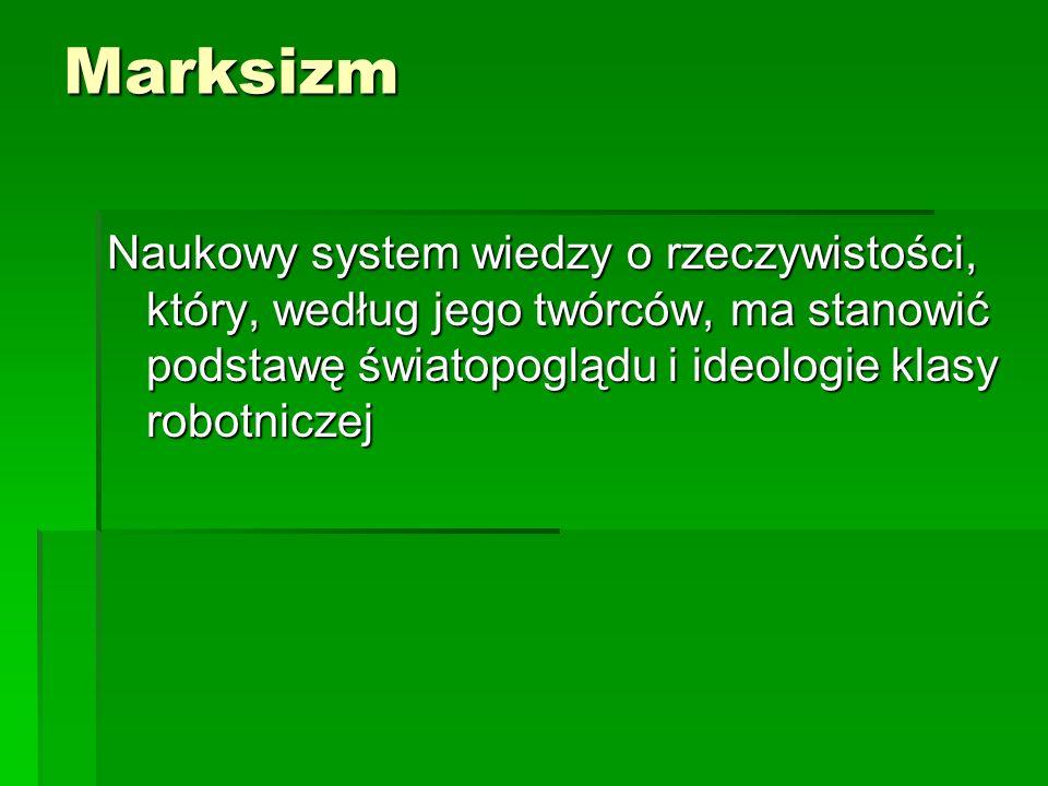 Marksizm Naukowy system wiedzy o rzeczywistości, który, według jego twórców, ma stanowić podstawę światopoglądu i ideologie klasy robotniczej