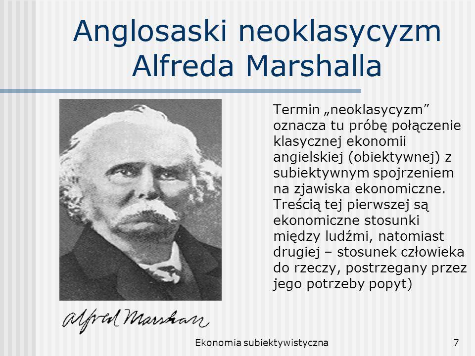 Ekonomia subiektywistyczna7 Anglosaski neoklasycyzm Alfreda Marshalla Termin neoklasycyzm oznacza tu próbę połączenie klasycznej ekonomii angielskiej (obiektywnej) z subiektywnym spojrzeniem na zjawiska ekonomiczne.