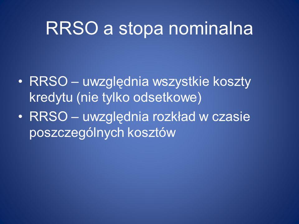 RRSO a stopa nominalna RRSO – uwzględnia wszystkie koszty kredytu (nie tylko odsetkowe) RRSO – uwzględnia rozkład w czasie poszczególnych kosztów