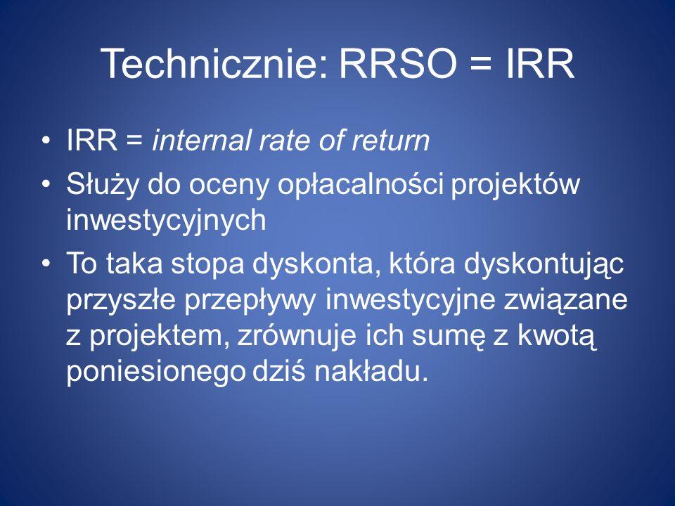 Technicznie: RRSO = IRR IRR = internal rate of return Służy do oceny opłacalności projektów inwestycyjnych To taka stopa dyskonta, która dyskontując p