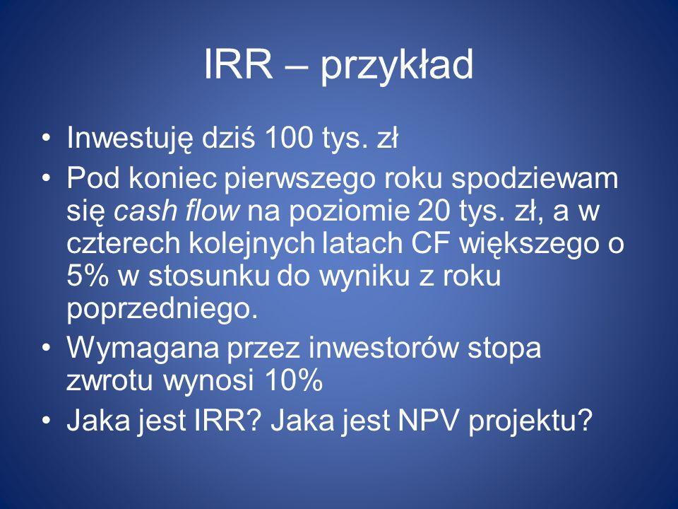 IRR – przykład Inwestuję dziś 100 tys. zł Pod koniec pierwszego roku spodziewam się cash flow na poziomie 20 tys. zł, a w czterech kolejnych latach CF