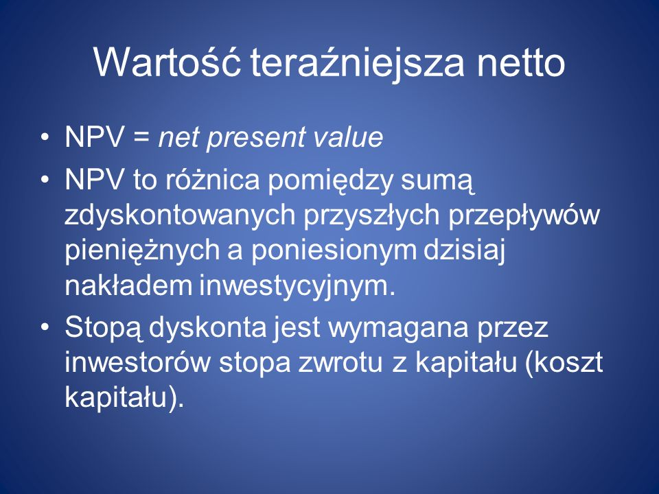 Wartość teraźniejsza netto NPV = net present value NPV to różnica pomiędzy sumą zdyskontowanych przyszłych przepływów pieniężnych a poniesionym dzisia