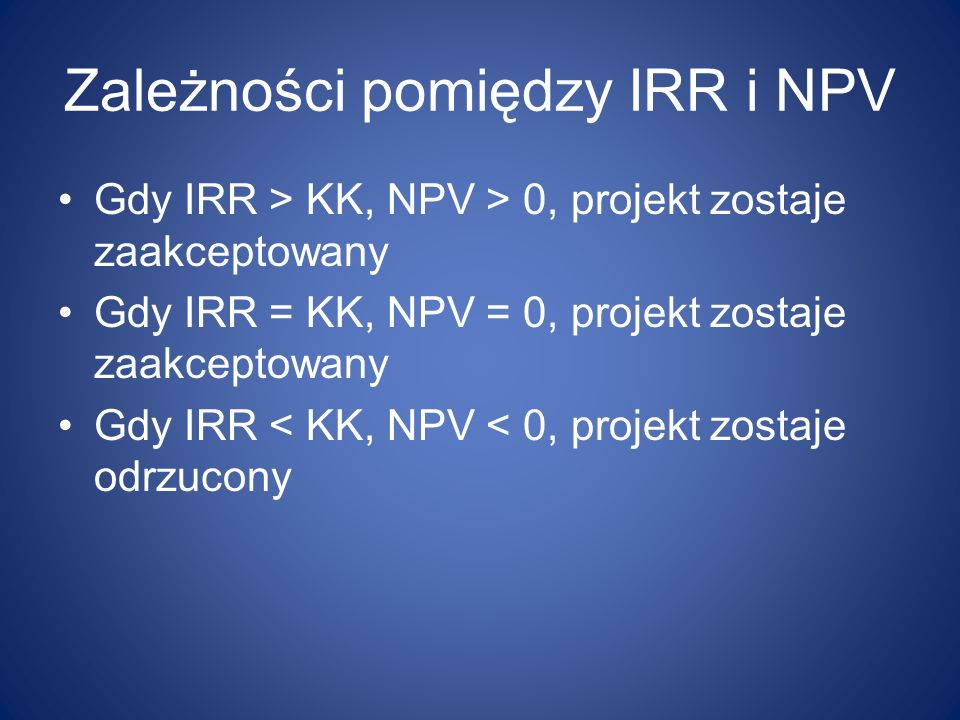 Zależności pomiędzy IRR i NPV Gdy IRR > KK, NPV > 0, projekt zostaje zaakceptowany Gdy IRR = KK, NPV = 0, projekt zostaje zaakceptowany Gdy IRR < KK,