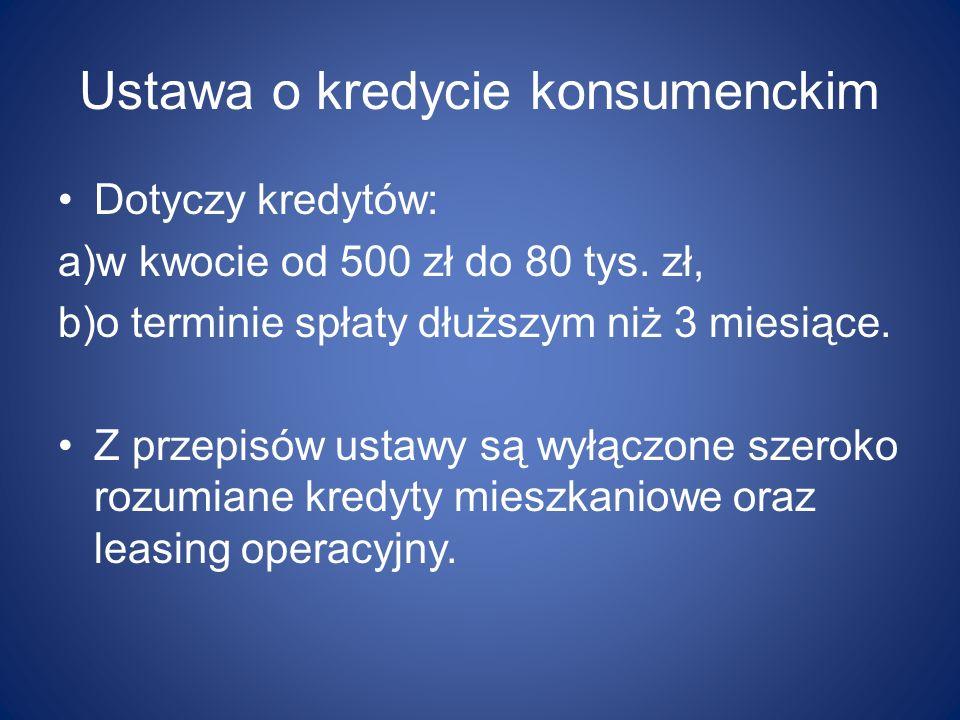 Ustawa o kredycie konsumenckim Dotyczy kredytów: a)w kwocie od 500 zł do 80 tys. zł, b)o terminie spłaty dłuższym niż 3 miesiące. Z przepisów ustawy s