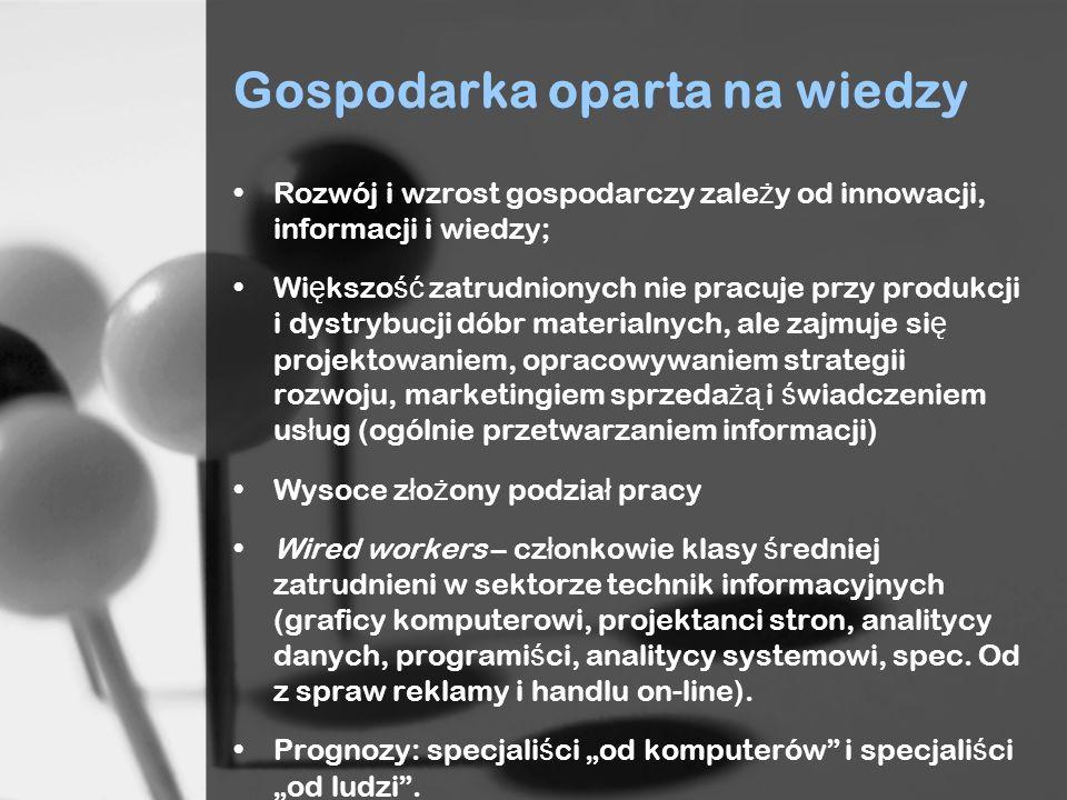 Gospodarka oparta na wiedzy Rozwój i wzrost gospodarczy zale ż y od innowacji, informacji i wiedzy; Wi ę kszo ść zatrudnionych nie pracuje przy produk