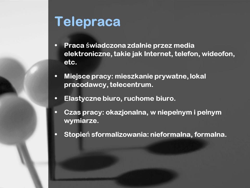 Telepraca Praca ś wiadczona zdalnie przez media elektroniczne, takie jak Internet, telefon, wideofon, etc. Miejsce pracy: mieszkanie prywatne, lokal p