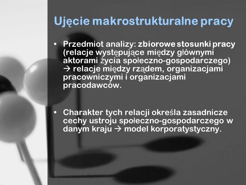 Uj ę cie makrostrukturalne pracy Przedmiot analizy: zbiorowe stosunki pracy (relacje wyst ę puj ą ce mi ę dzy g ł ównymi aktorami ż ycia spo ł eczno-g