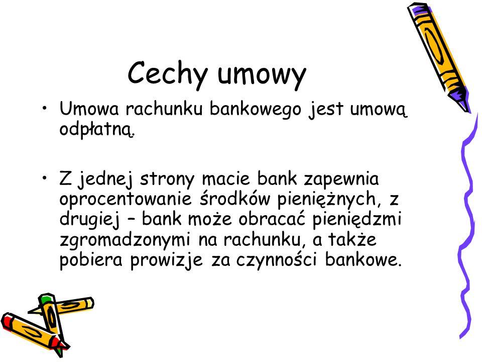 Cechy umowy Umowa rachunku bankowego jest umową odpłatną. Z jednej strony macie bank zapewnia oprocentowanie środków pieniężnych, z drugiej – bank moż