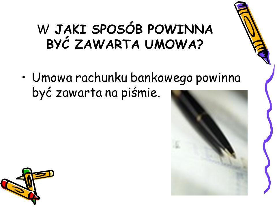 W JAKI SPOSÓB POWINNA BYĆ ZAWARTA UMOWA? Umowa rachunku bankowego powinna być zawarta na piśmie.