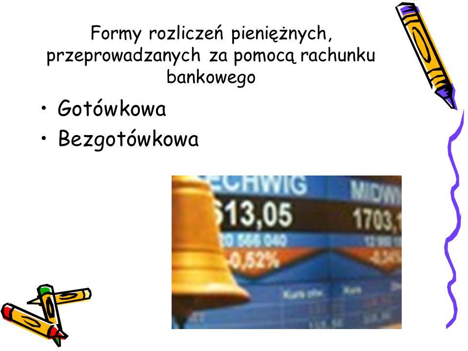 Formy rozliczeń pieniężnych, przeprowadzanych za pomocą rachunku bankowego Gotówkowa Bezgotówkowa