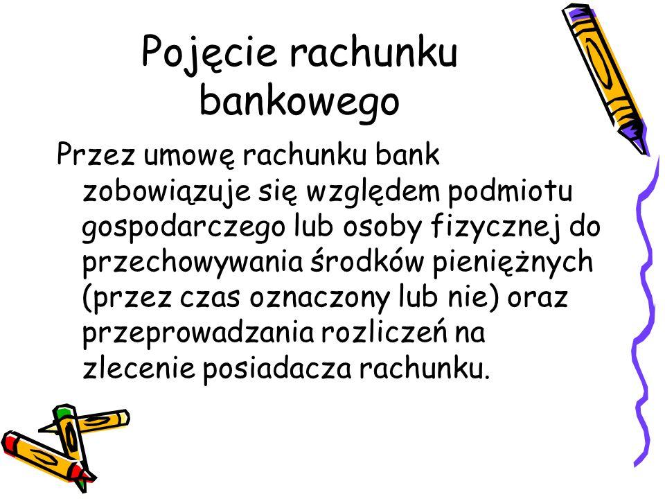 Pojęcie rachunku bankowego Przez umowę rachunku bank zobowiązuje się względem podmiotu gospodarczego lub osoby fizycznej do przechowywania środków pie