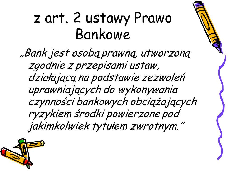 z art. 2 ustawy Prawo Bankowe Bank jest osobą prawną, utworzoną zgodnie z przepisami ustaw, działającą na podstawie zezwoleń uprawniających do wykonyw