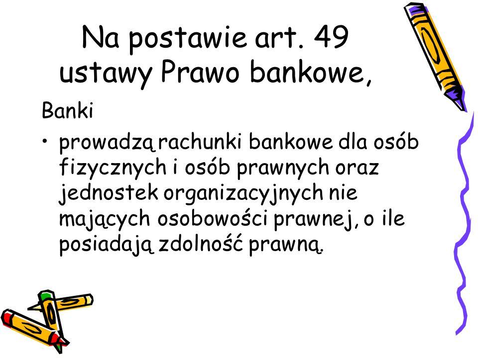 Na postawie art. 49 ustawy Prawo bankowe, Banki prowadzą rachunki bankowe dla osób fizycznych i osób prawnych oraz jednostek organizacyjnych nie mając