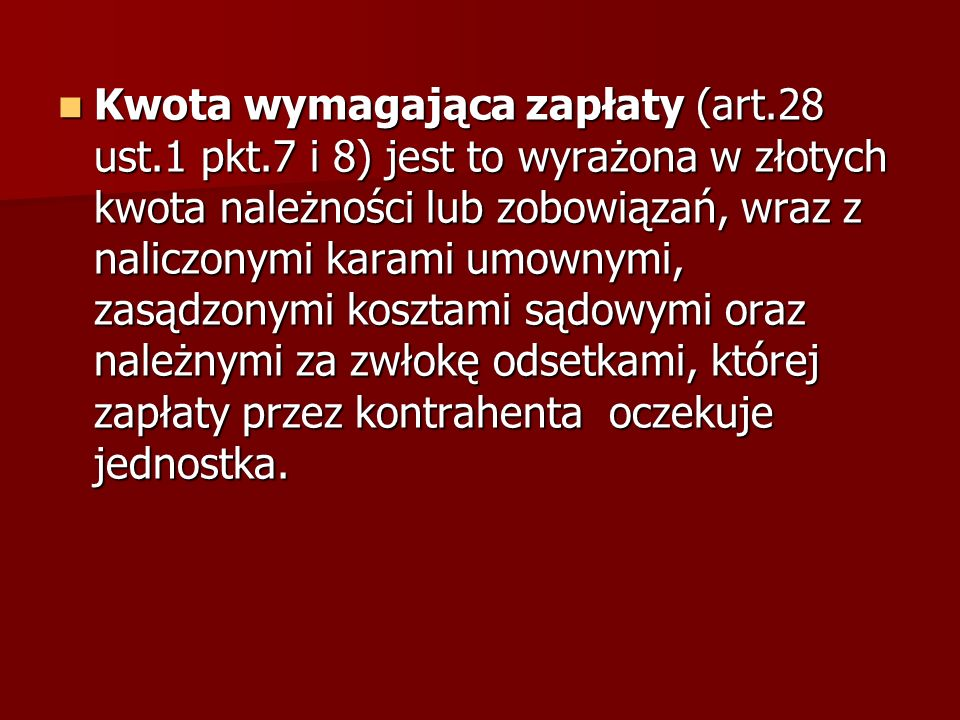 Kwota wymagająca zapłaty (art.28 ust.1 pkt.7 i 8) jest to wyrażona w złotych kwota należności lub zobowiązań, wraz z naliczonymi karami umownymi, zasą